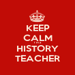 KEEP CALM I´m a HISTORY TEACHER - Personalised Poster large
