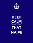 KEEP CALM I'M ACTUALLY THAT NAIVE - Personalised Poster large