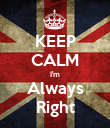 KEEP CALM I'm Always Right - Personalised Poster large
