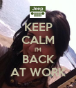 KEEP CALM I'M BACK AT WORK - Personalised Poster large