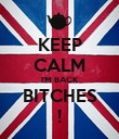 KEEP CALM I'M BACK BITCHES ! - Personalised Poster small