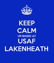 KEEP CALM I,M BASED AT USAF LAKENHEATH - Personalised Poster large