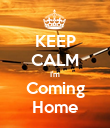 KEEP CALM I'm Coming Home - Personalised Poster large