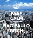 KEEP CALM I'M FROM SAO PAULO BITCH - Personalised Poster large