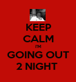 KEEP CALM I'M GOING OUT 2 NIGHT  - Personalised Poster large
