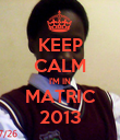 KEEP CALM I'M IN MATRIC 2013 - Personalised Poster large