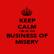KEEP CALM I'M IN THE BUSINESS OF MISERY - Personalised Poster large