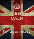 KEEP CALM   I'm Juss mizzy - Personalised Poster large
