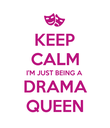 KEEP CALM I'M JUST BEING A DRAMA QUEEN - Personalised Poster large