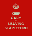 KEEP CALM I'M LEAVING STAPLEFORD - Personalised Poster large
