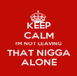 KEEP CALM I'M NOT LEAVING THAT NIGGA ALONE - Personalised Poster large