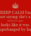 KEEP CALM I'm not saying she's a  slut,but her vagina  looks like it was  fingerbanged by hulk - Personalised Poster large