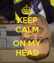 KEEP CALM I'M ON MY HEAD - Personalised Poster large