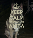 KEEP CALM I'M ONLY AN AKITA  - Personalised Poster large