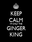 KEEP CALM I'M ONLY THE GINGER KING - Personalised Poster large