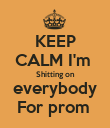 KEEP CALM I'm  Shitting on  everybody  For prom  - Personalised Poster large