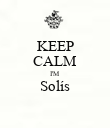 KEEP CALM I'M Solís  - Personalised Poster small