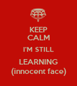 KEEP CALM I'M STILL LEARNING (innocent face) - Personalised Poster large