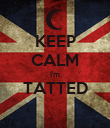 KEEP CALM I'm TATTED  - Personalised Poster large