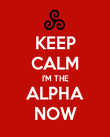 KEEP CALM I'M THE ALPHA NOW - Personalised Poster large