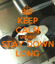 KEEP CALM I NEVER STAY DOWN LONG - Personalised Poster large