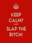 KEEP CALM? I SAY SLAP THE BITCH! - Personalised Poster large