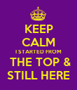 KEEP CALM I STARTED FROM  THE TOP & STILL HERE - Personalised Poster small