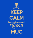 KEEP CALM I've got my own *@&# MUG - Personalised Poster large