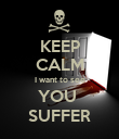 KEEP CALM I want to see YOU  SUFFER - Personalised Poster large