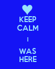 KEEP CALM I WAS HERE - Personalised Poster large