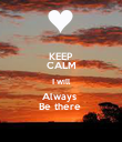 KEEP CALM I will Always  Be there  - Personalised Poster large