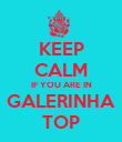 KEEP CALM IF YOU ARE IN GALERINHA TOP - Personalised Poster large