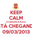 KEEP CALM II CalourA.A.A.D.a ESTÁ CHEGANDO 09/03/2013 - Personalised Poster small