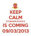KEEP CALM II CalourA.A.A.D.a IS COMING 09/03/2013 - Personalised Poster small