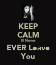 KEEP CALM Ill Never EVER Leave You - Personalised Poster large