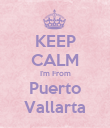 KEEP CALM I'm From Puerto Vallarta - Personalised Poster large