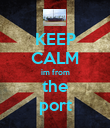 KEEP CALM im from the port - Personalised Poster large