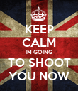 KEEP CALM IM GOING TO SHOOT YOU NOW - Personalised Poster large