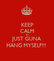 KEEP CALM IM JUST GUNA HANG MYSELF!!!  - Personalised Poster large