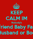 KEEP CALM IM Nobody's Boyfriend Baby Father Husband or Boo - Personalised Poster large