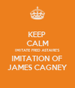 KEEP  CALM IMITATE FRED ASTAIRE'S  IMITATION OF  JAMES CAGNEY - Personalised Poster large
