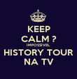 KEEP CALM ? IMPOSSÍVEL HISTORY TOUR NA TV - Personalised Poster large