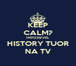 KEEP CALM? IMPOSSÍVEL HISTORY TUOR NA TV - Personalised Poster large