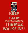 KEEP CALM IT AIN'T A PARTY TIL THE MUZ WALKS IN!! - Personalised Poster large