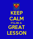 KEEP CALM IT'LL BE A  GREAT LESSON - Personalised Poster large