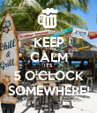 KEEP CALM IT'S 5 O'CLOCK SOMEWHERE! - Personalised Poster large