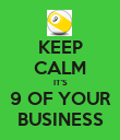 KEEP CALM IT'S 9 OF YOUR BUSINESS - Personalised Poster large