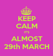 KEEP CALM IT'S ALMOST 29th MARCH - Personalised Poster small