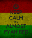 KEEP CALM IT'S ALMOST FYAH RED - Personalised Poster large