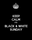 KEEP CALM IT'S BLACK & WHITE SUNDAY - Personalised Poster large